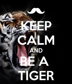 Poster: KEEP CALM AND BE A  TIGER