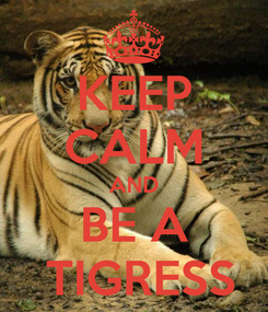 Poster: KEEP CALM AND BE A  TIGRESS