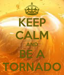 Poster: KEEP CALM AND BE A TORNADO