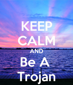 Poster: KEEP CALM AND Be A  Trojan