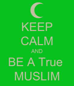 Poster: KEEP CALM AND BE A True  MUSLIM