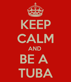 Poster: KEEP CALM AND  BE A  TUBA