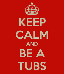 Poster: KEEP CALM AND BE A TUBS