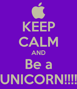 Poster: KEEP CALM AND Be a UNICORN!!!!