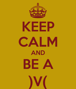 Poster: KEEP CALM AND BE A )V(