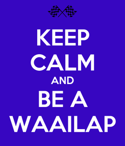 Poster: KEEP CALM AND BE A WAAILAP