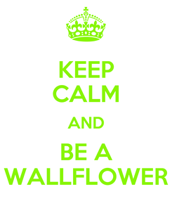 Poster: KEEP CALM AND BE A WALLFLOWER
