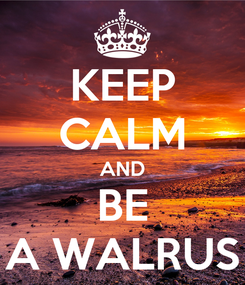 Poster: KEEP CALM AND BE A WALRUS