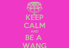 Poster: KEEP CALM AND BE A  WANG
