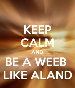 Poster: KEEP CALM AND BE A WEEB  LIKE ALAND
