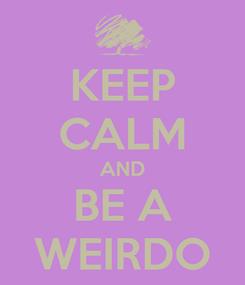 Poster: KEEP CALM AND BE A WEIRDO