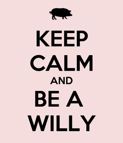 Poster: KEEP CALM AND BE A  WILLY