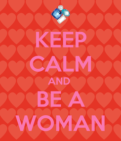 Poster: KEEP CALM AND  BE A WOMAN