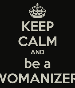 Poster: KEEP CALM AND be a WOMANIZER.