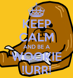 Poster: KEEP CALM AND BE A WOOKIE !URR!