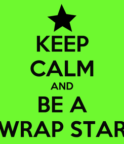 Poster: KEEP CALM AND BE A WRAP STAR