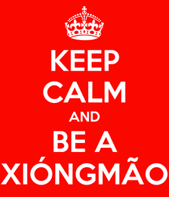 Poster: KEEP CALM AND BE A XIÓNGMÃO