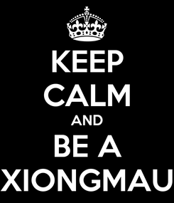 Poster: KEEP CALM AND BE A XIONGMAU