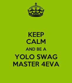 Poster: KEEP CALM AND BE A YOLO SWAG MASTER 4EVA