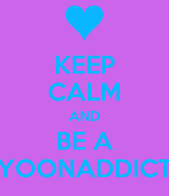 Poster: KEEP CALM AND BE A YOONADDICT
