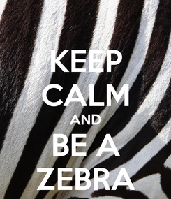 Poster: KEEP CALM AND BE A ZEBRA