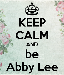 Poster: KEEP CALM AND be Abby Lee