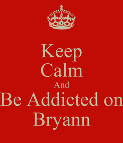 Poster: Keep Calm And Be Addicted on Bryann