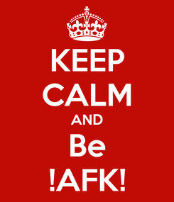 Poster: KEEP CALM AND Be !AFK!
