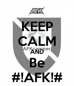 Poster: KEEP CALM AND Be #!AFK!#