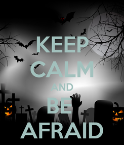 Poster: KEEP CALM AND BE  AFRAID