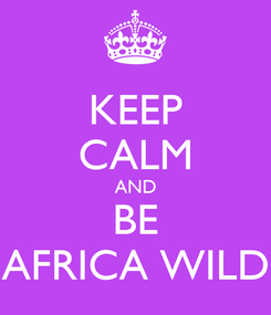 Poster: KEEP CALM AND BE AFRICA WILD