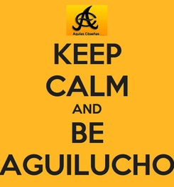 Poster: KEEP CALM AND BE AGUILUCHO