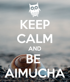 Poster: KEEP CALM AND BE  AIMUCHA