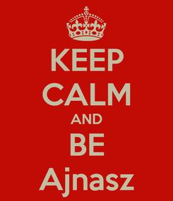 Poster: KEEP CALM AND BE Ajnasz