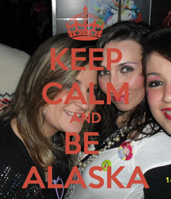 Poster: KEEP CALM AND BE  ALASKA