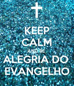 Poster: KEEP CALM AND BE  ALEGRIA DO  EVANGELHO