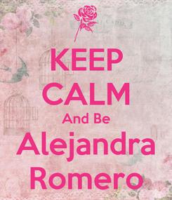 Poster: KEEP CALM And Be Alejandra Romero