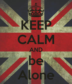 Poster: KEEP CALM AND be Alone