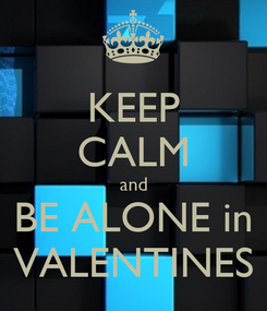Poster: KEEP CALM and BE ALONE in VALENTINES