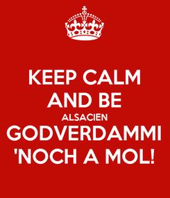 Poster: KEEP CALM AND BE ALSACIEN GODVERDAMMI 'NOCH A MOL!