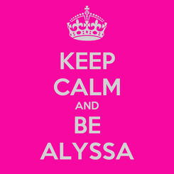 Poster: KEEP CALM AND BE ALYSSA