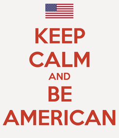 Poster: KEEP CALM AND BE AMERICAN