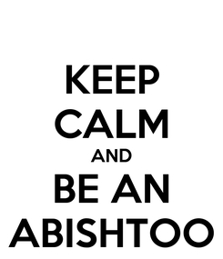 Poster: KEEP CALM AND BE AN ABISHTOO