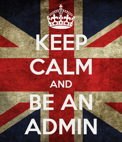 Poster: KEEP CALM AND BE AN ADMIN