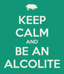 Poster: KEEP CALM AND BE AN ALCOLITE