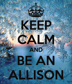 Poster: KEEP CALM AND BE AN ALLISON