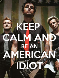 Poster: KEEP  CALM AND BE AN AMERICAN IDIOT