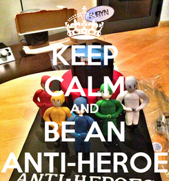 Poster: KEEP CALM AND BE AN ANTI-HEROE