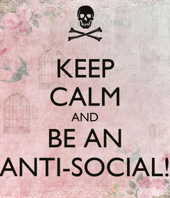 Poster: KEEP CALM AND BE AN ANTI-SOCIAL!
