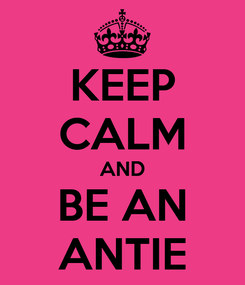 Poster: KEEP CALM AND BE AN ANTIE